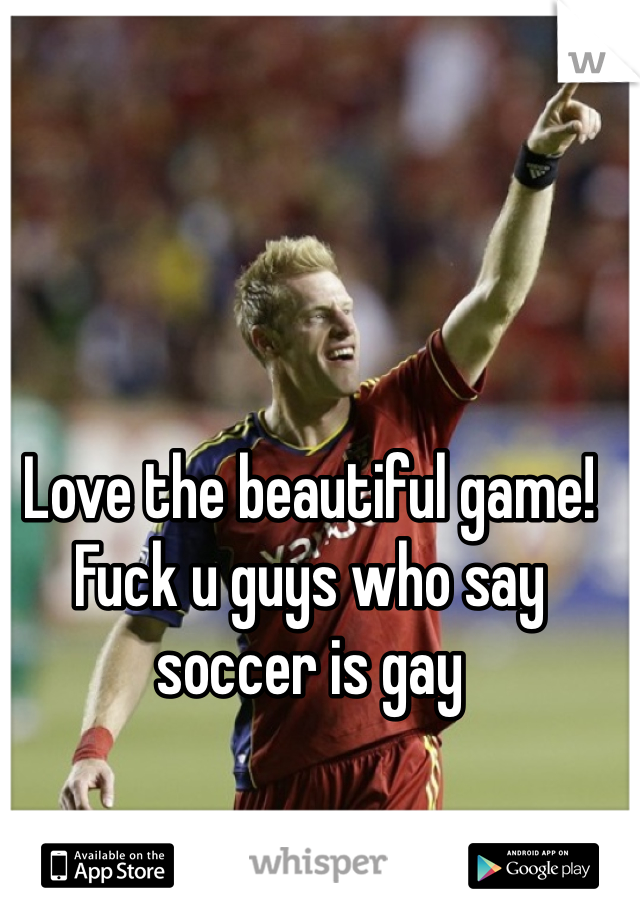 Love the beautiful game! Fuck u guys who say soccer is gay