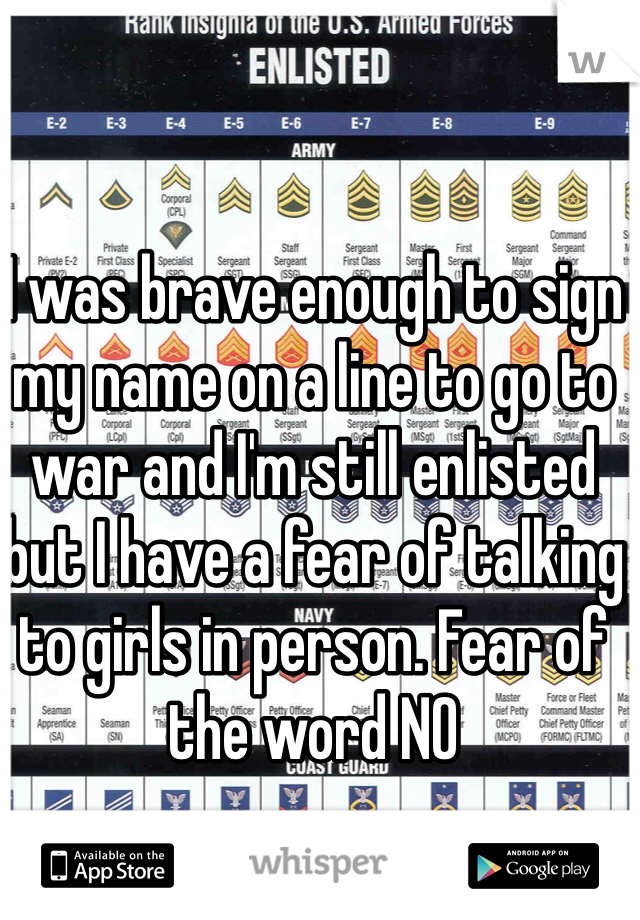 I was brave enough to sign my name on a line to go to war and I'm still enlisted but I have a fear of talking to girls in person. Fear of the word NO