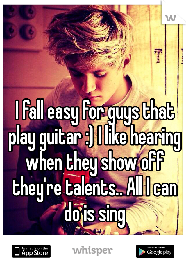 I fall easy for guys that play guitar :) I like hearing when they show off they're talents.. All I can do is sing