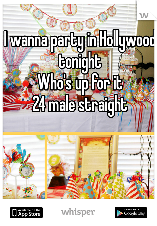 I wanna party in Hollywood tonight Who's up for it 24 male straight
