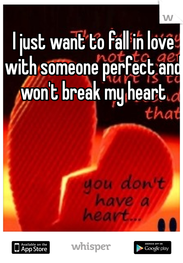 I just want to fall in love with someone perfect and won't break my heart