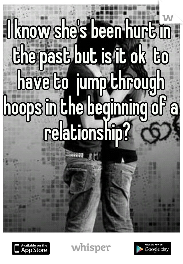 I know she's been hurt in the past but is it ok  to have to  jump through hoops in the beginning of a relationship?