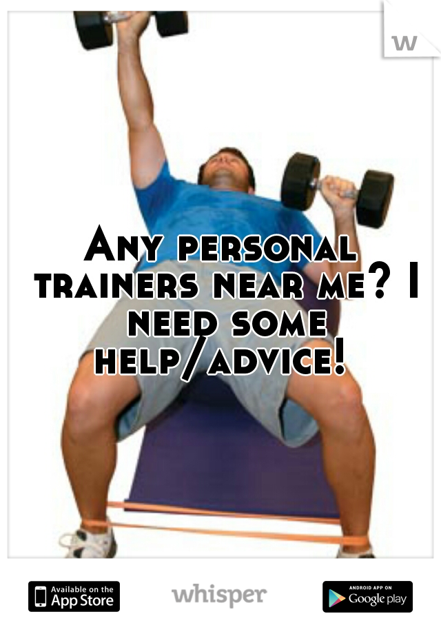 Any personal trainers near me? I need some help/advice!