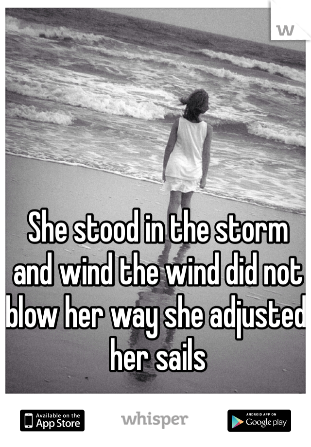 She stood in the storm and wind the wind did not blow her way she adjusted her sails