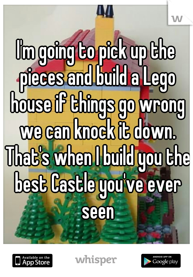 I'm going to pick up the pieces and build a Lego house if things go wrong we can knock it down. That's when I build you the best Castle you've ever seen