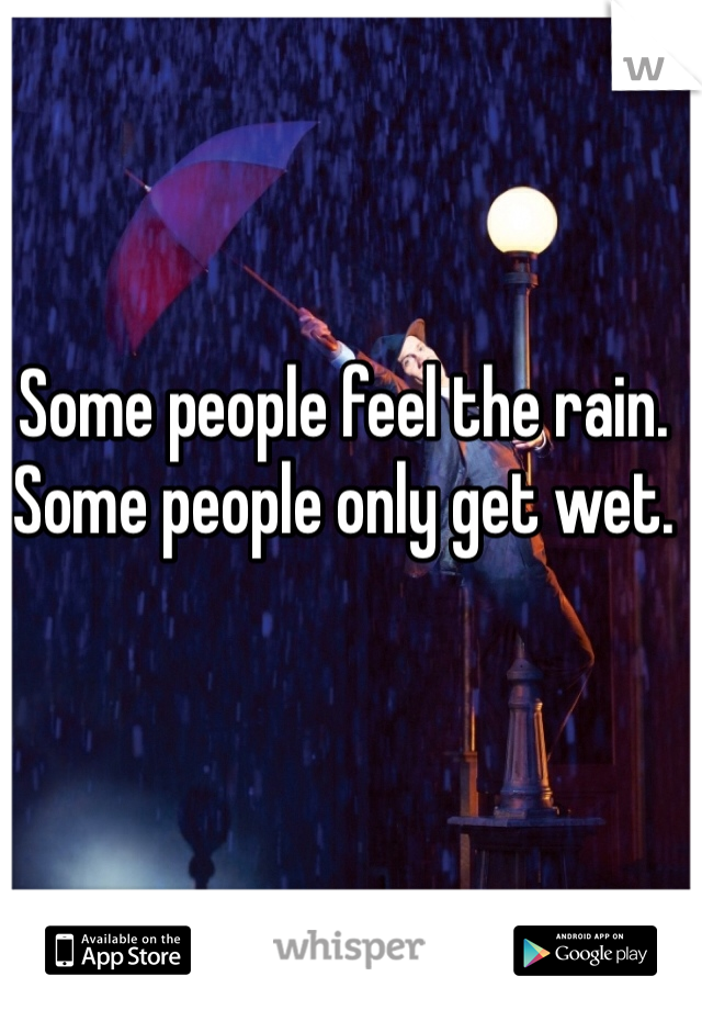 Some people feel the rain. Some people only get wet.