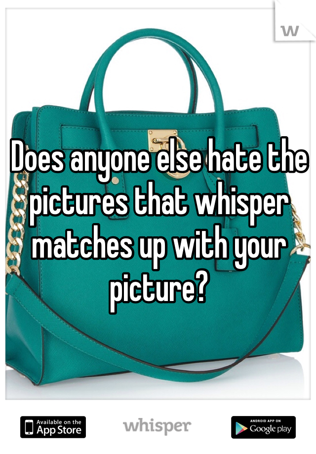 Does anyone else hate the pictures that whisper matches up with your picture?