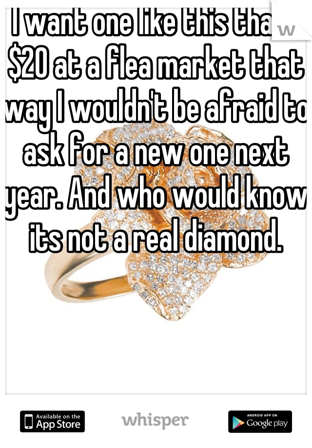 I want one like this thats $20 at a flea market that way I wouldn't be afraid to ask for a new one next year. And who would know its not a real diamond.