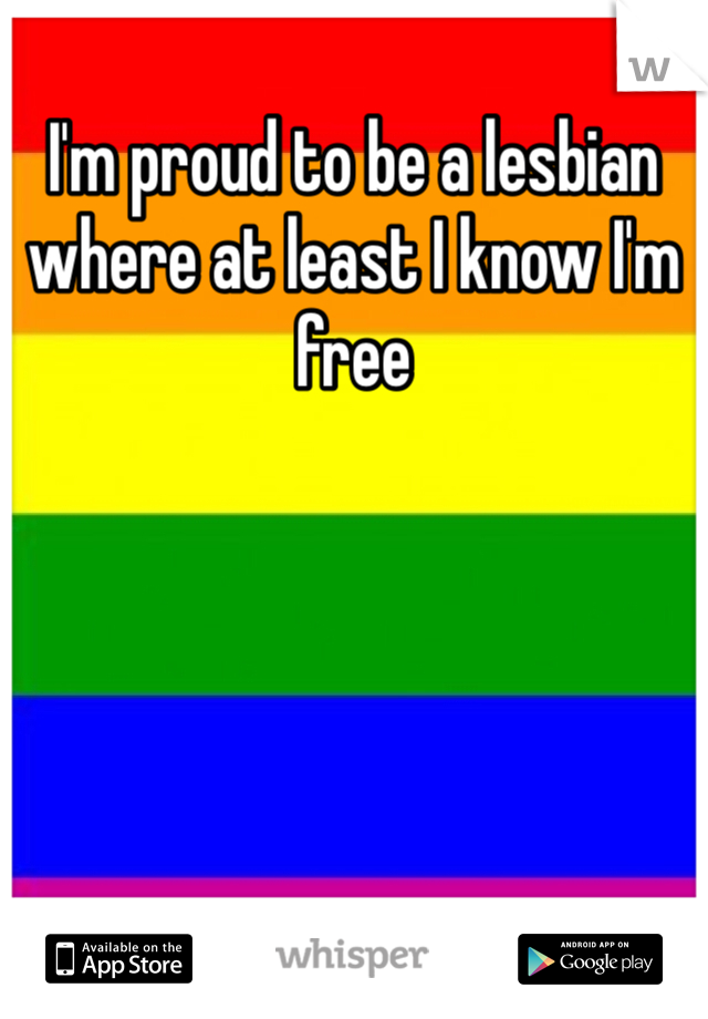 I'm proud to be a lesbian where at least I know I'm free