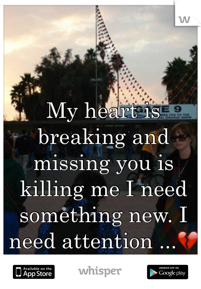 My heart is breaking and missing you is killing me I need something new. I need attention ...💔