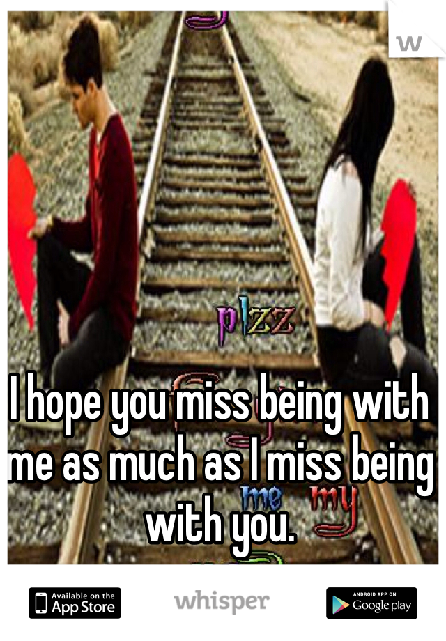 I hope you miss being with me as much as I miss being with you.