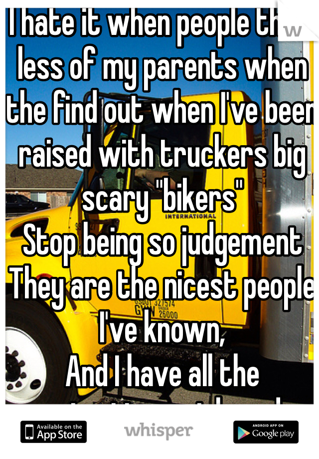 """I hate it when people think less of my parents when the find out when I've been raised with truckers big scary """"bikers"""" Stop being so judgement They are the nicest people I've known, And I have all the protection a girl needs"""