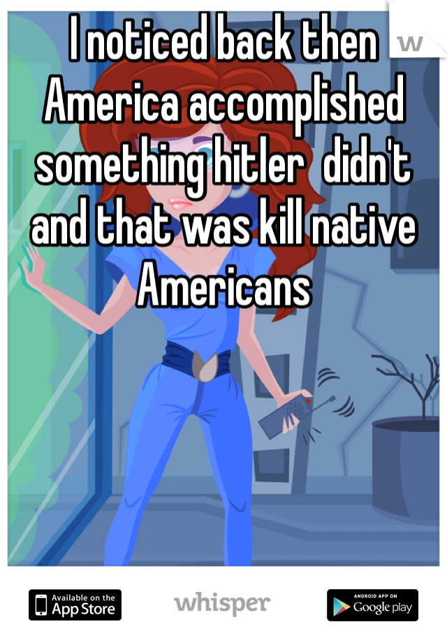 I noticed back then America accomplished something hitler  didn't and that was kill native Americans