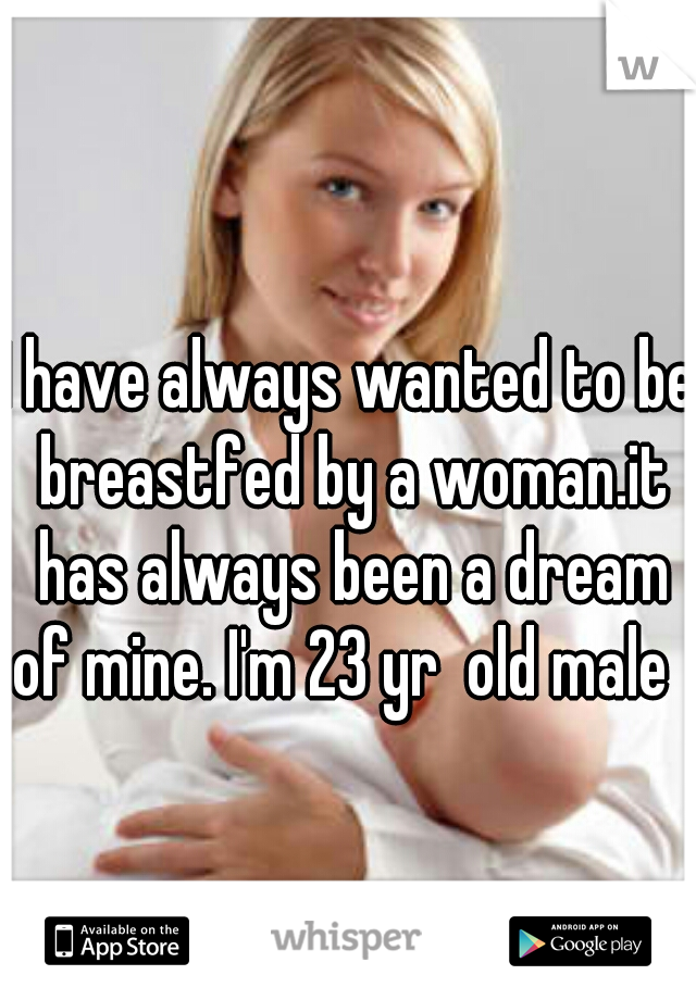 I have always wanted to be breastfed by a woman.it has always been a dream of mine. I'm 23 yr  old male