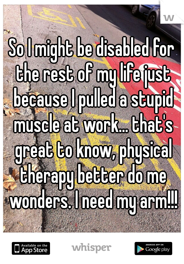So I might be disabled for the rest of my life just because I pulled a stupid muscle at work... that's great to know, physical therapy better do me wonders. I need my arm!!!