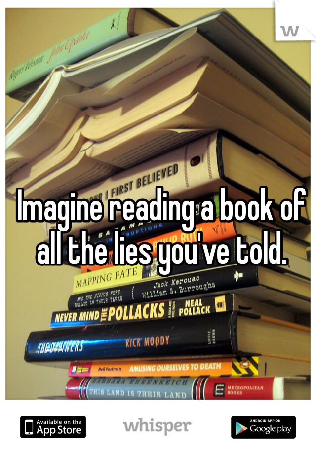Imagine reading a book of all the lies you've told.