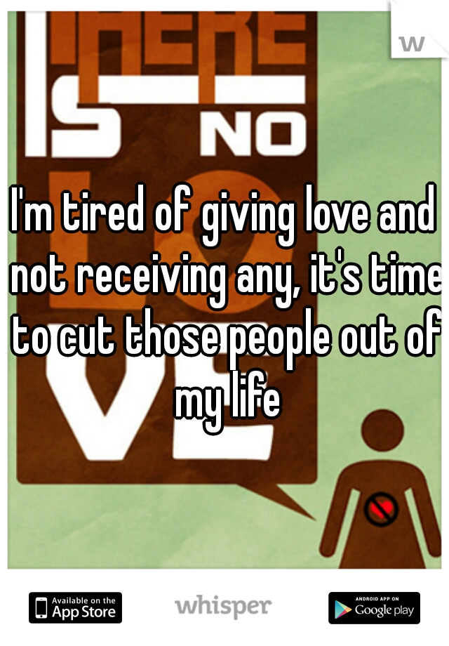 I'm tired of giving love and not receiving any, it's time to cut those people out of my life