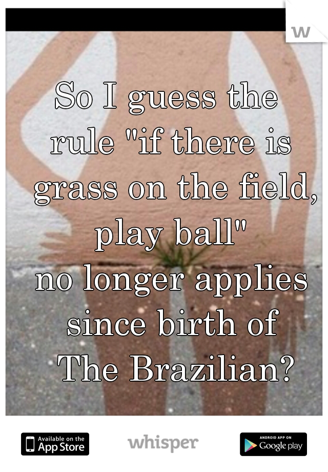 """So I guess the  rule """"if there is grass on the field, play ball""""  no longer applies since birth of       The Brazilian?"""