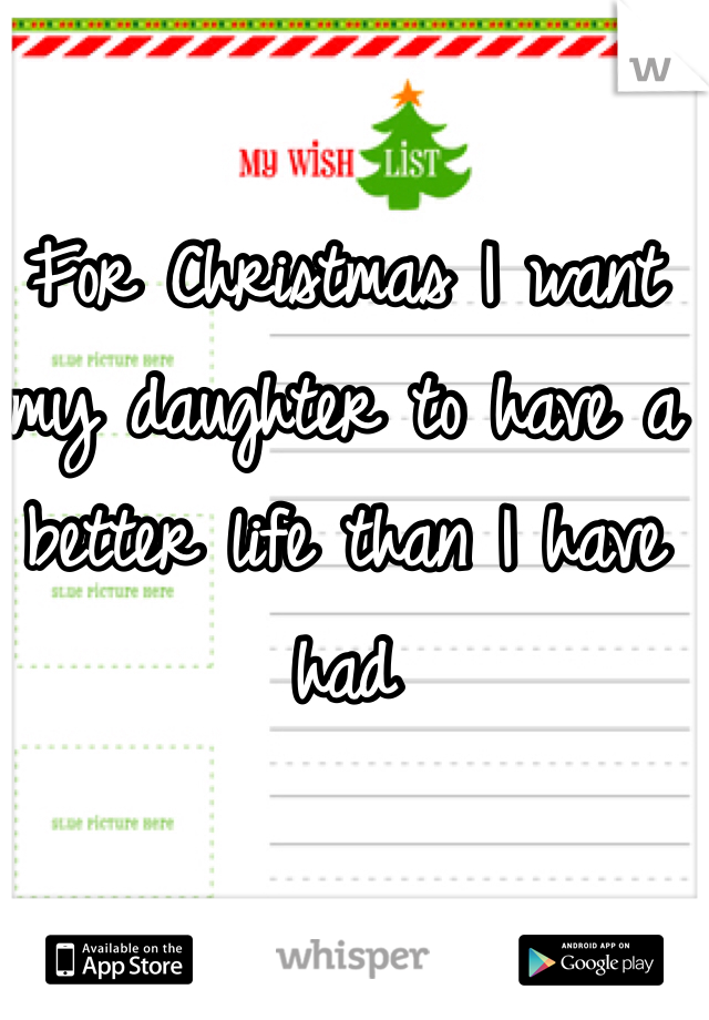 For Christmas I want my daughter to have a better life than I have had