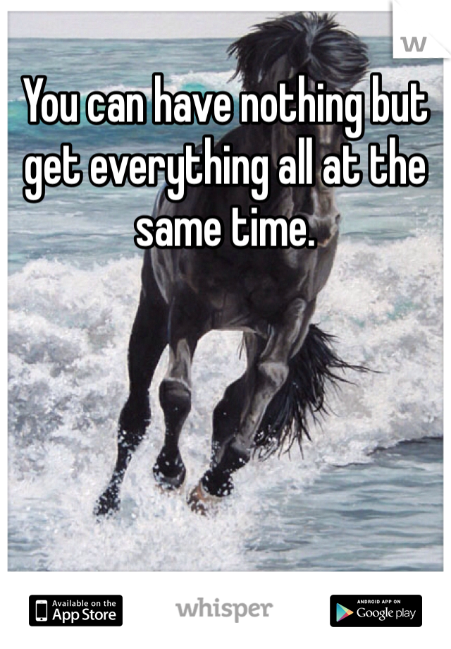 You can have nothing but get everything all at the same time.