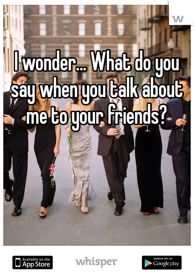 I wonder... What do you say when you talk about me to your friends?
