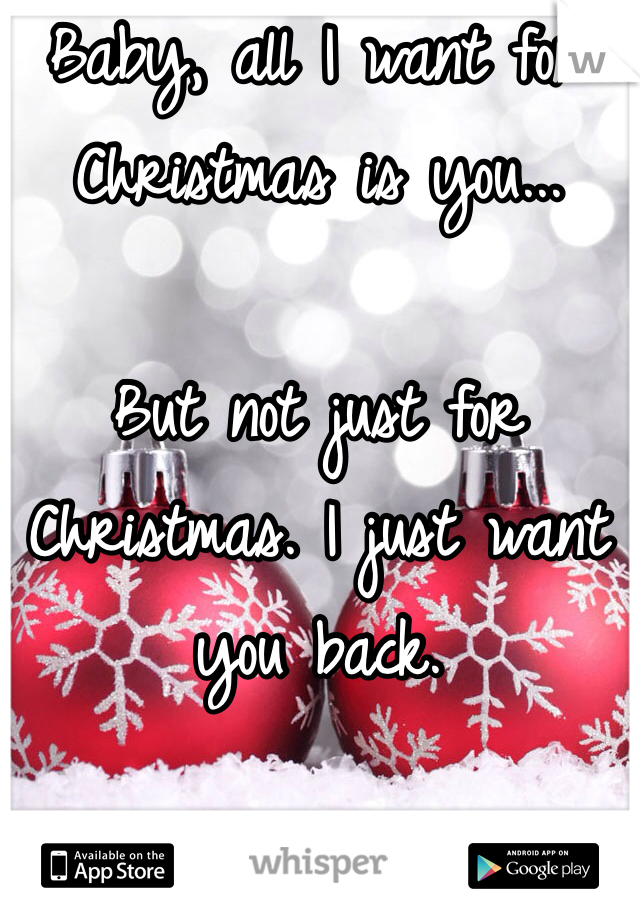 Baby, all I want for Christmas is you...   But not just for Christmas. I just want you back.