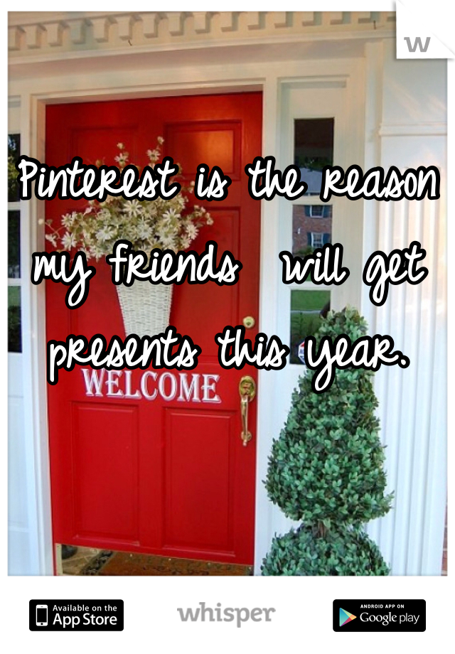 Pinterest is the reason my friends  will get presents this year.