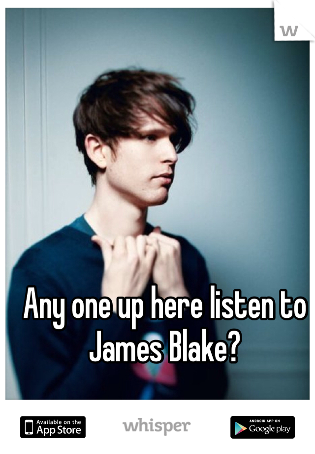 Any one up here listen to James Blake?