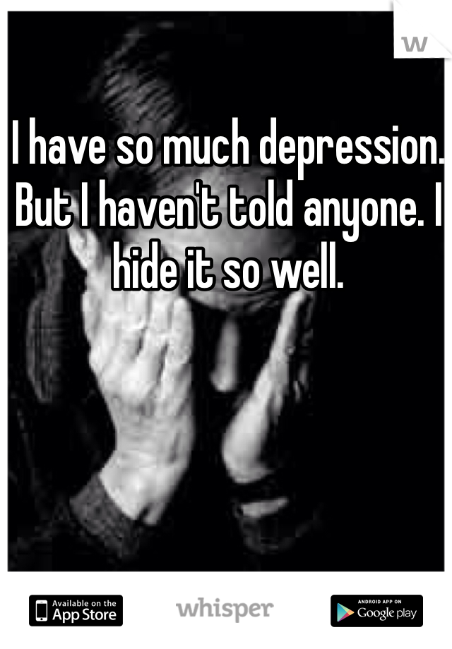 I have so much depression. But I haven't told anyone. I hide it so well.