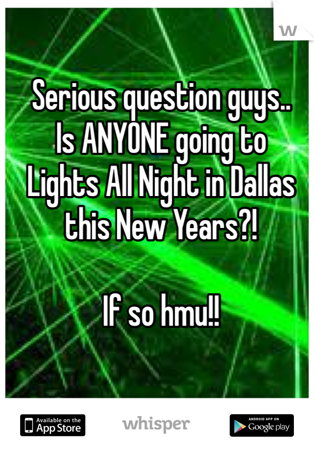 Serious question guys.. Is ANYONE going to  Lights All Night in Dallas this New Years?!   If so hmu!!