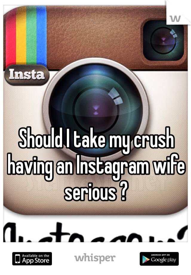 Should I take my crush having an Instagram wife serious ?
