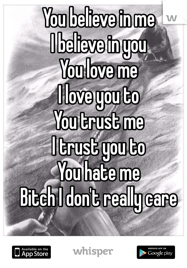 You believe in me I believe in you You love me I love you to You trust me I trust you to You hate me Bitch I don't really care