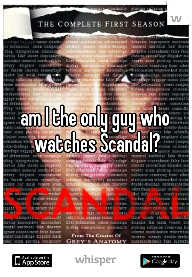 am I the only guy who watches Scandal?