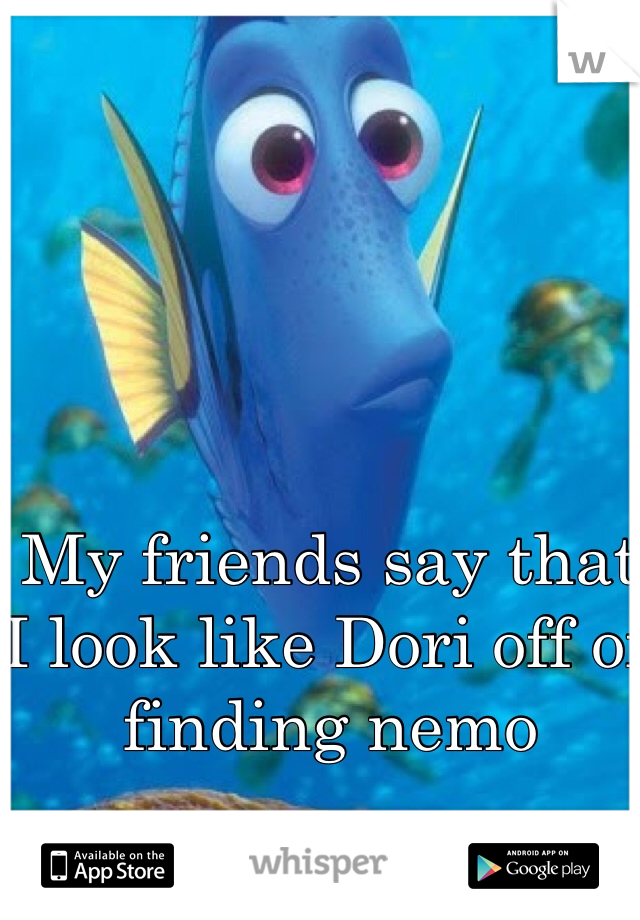 My friends say that I look like Dori off of finding nemo