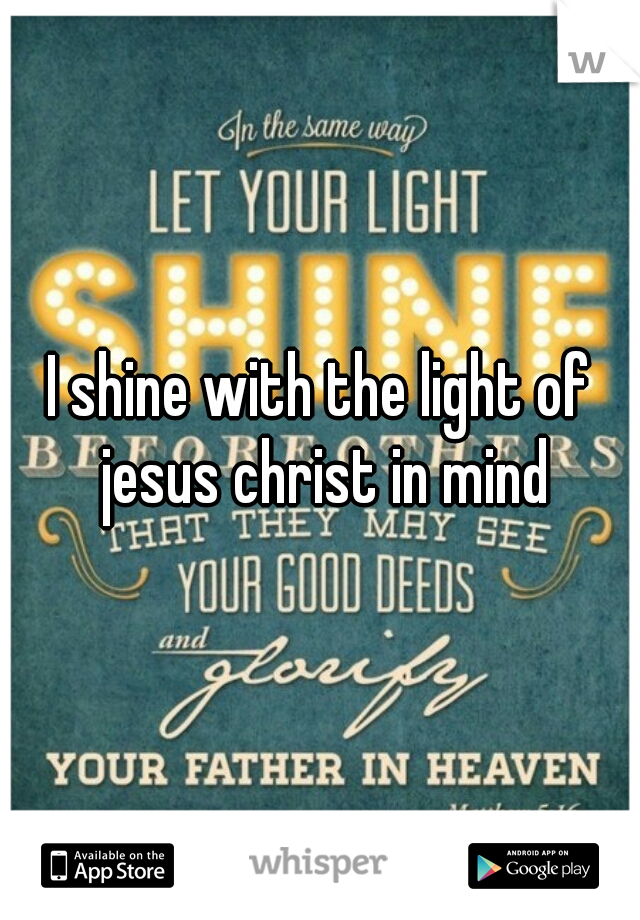 I shine with the light of jesus christ in mind