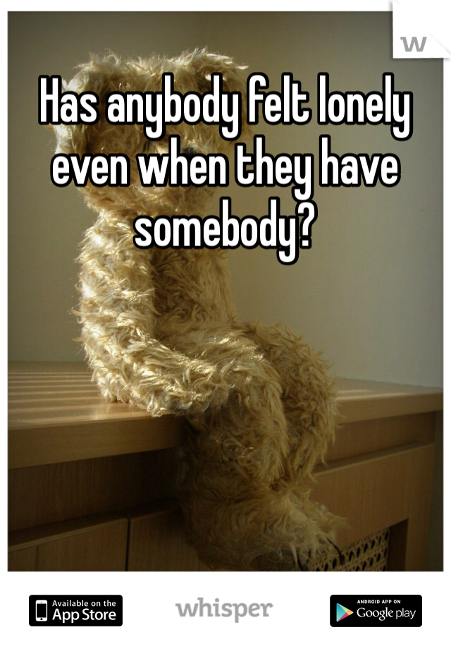 Has anybody felt lonely even when they have somebody?