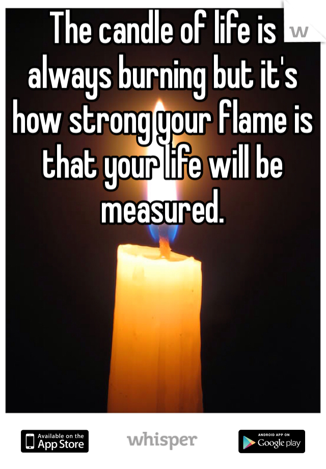 The candle of life is always burning but it's how strong your flame is that your life will be measured.