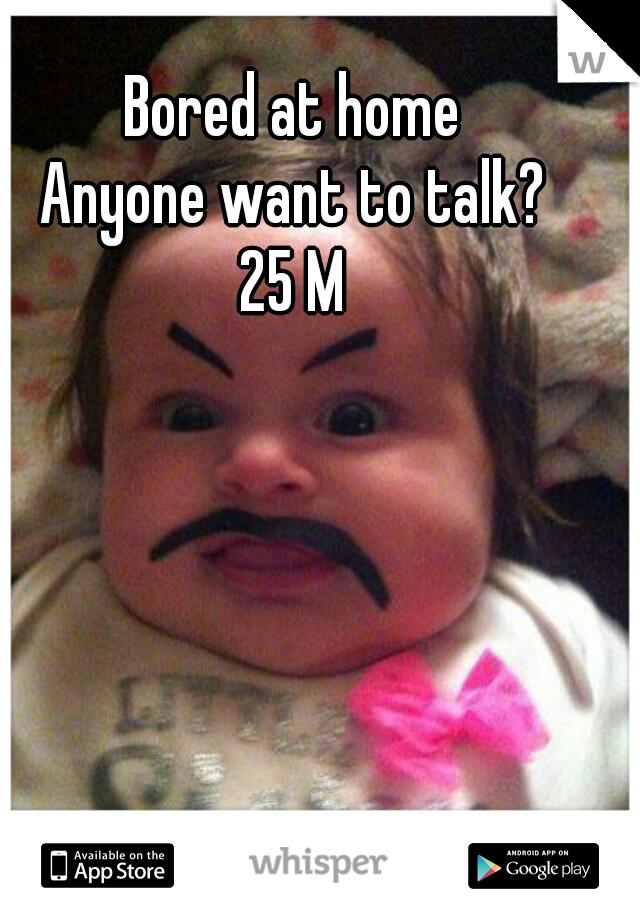 Bored at home Anyone want to talk? 25 M