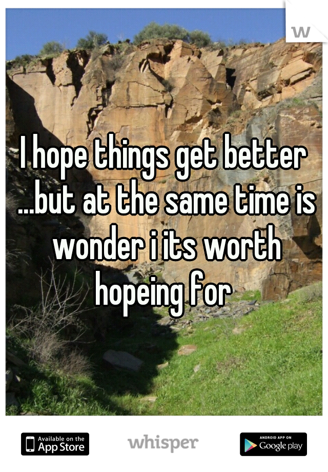 I hope things get better ...but at the same time is wonder i its worth hopeing for
