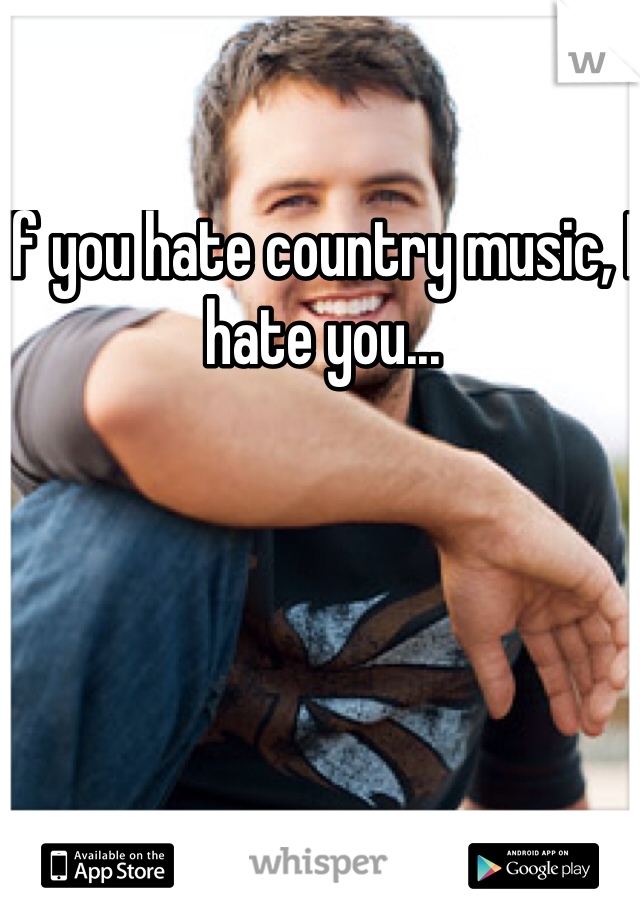 If you hate country music, I hate you...
