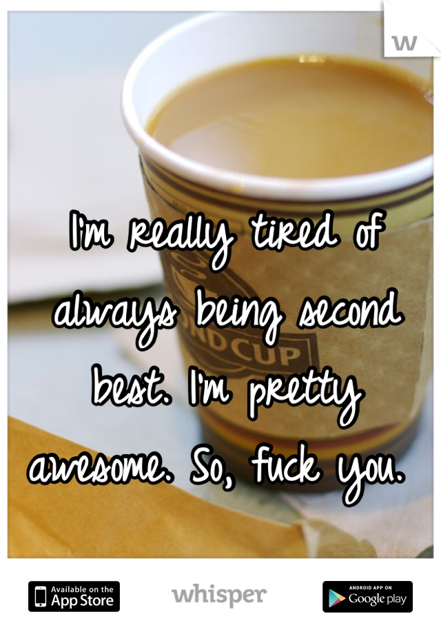 I'm really tired of always being second best. I'm pretty awesome. So, fuck you.