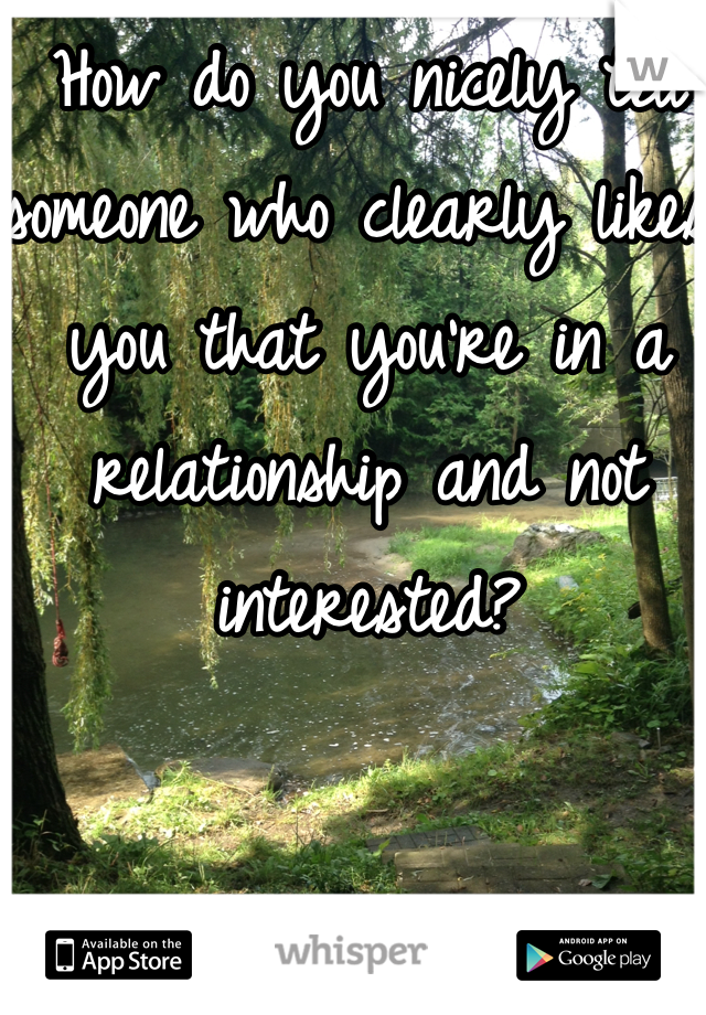 How do you nicely tell someone who clearly likes you that you're in a relationship and not interested?