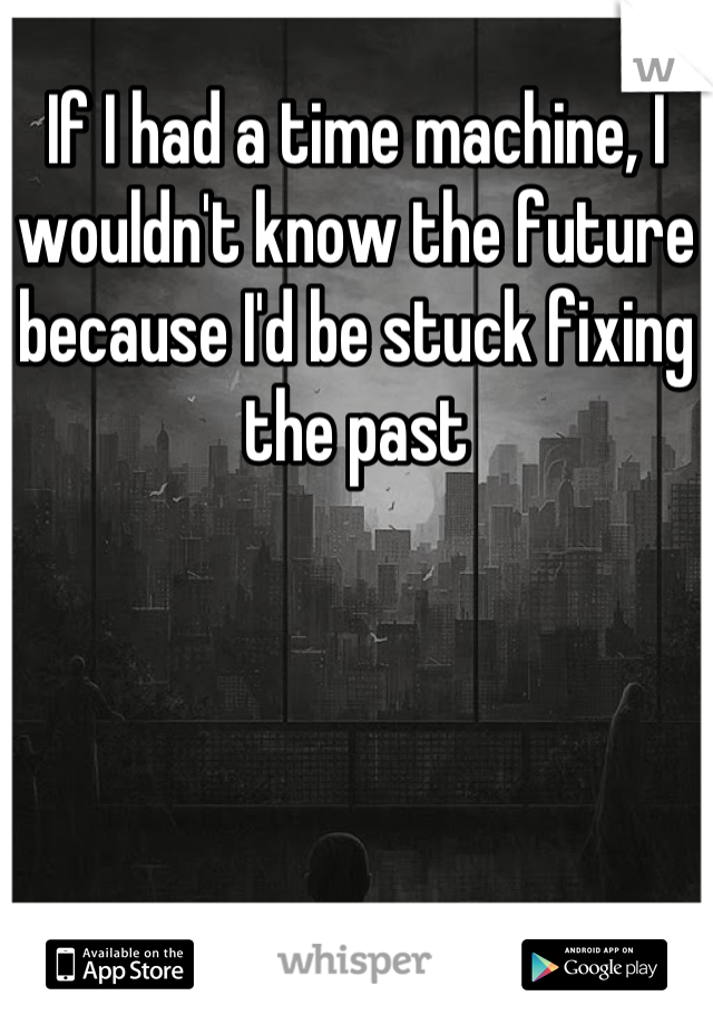 If I had a time machine, I wouldn't know the future because I'd be stuck fixing the past