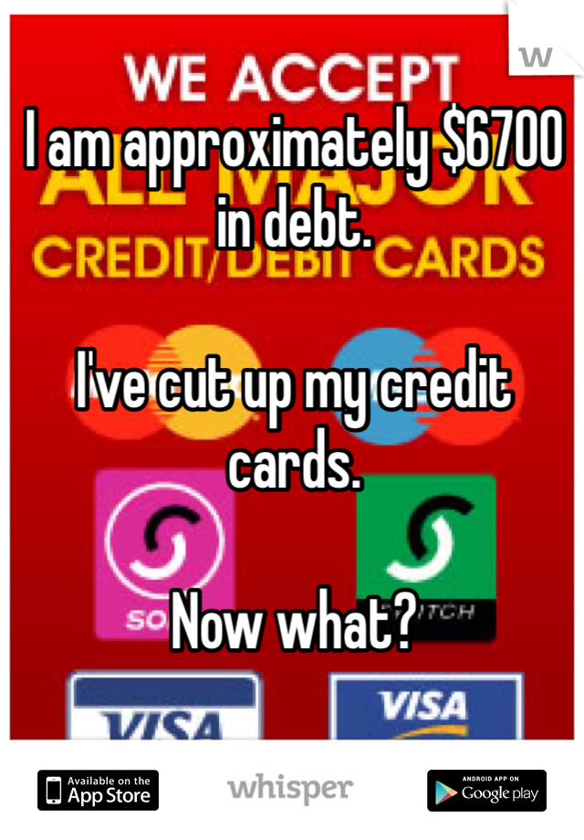 I am approximately $6700 in debt.   I've cut up my credit cards.   Now what?