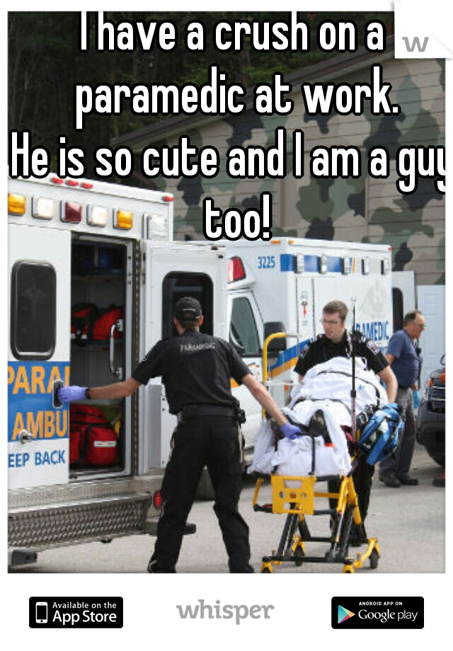 I have a crush on a paramedic at work. He is so cute and I am a guy too!