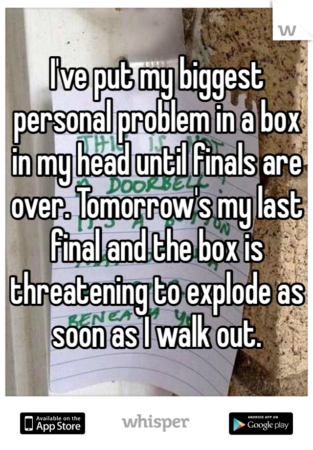 I've put my biggest personal problem in a box in my head until finals are over. Tomorrow's my last final and the box is threatening to explode as soon as I walk out.