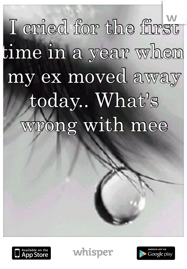I cried for the first time in a year when my ex moved away today.. What's wrong with mee