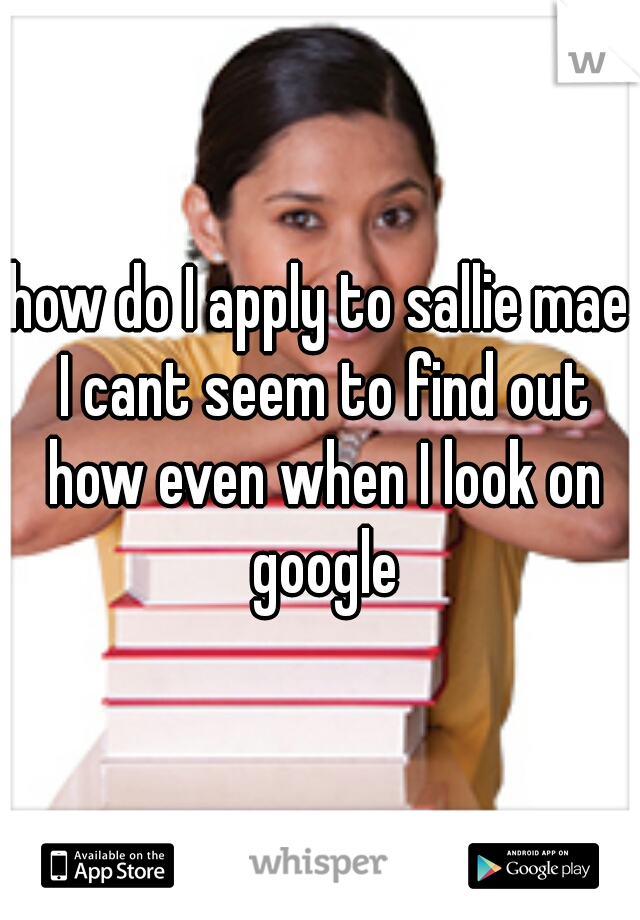 how do I apply to sallie mae I cant seem to find out how even when I look on google
