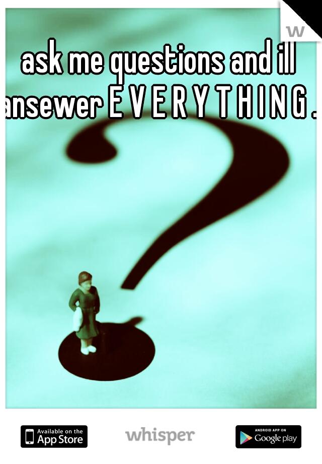 ask me questions and ill ansewer E V E R Y T H I N G .