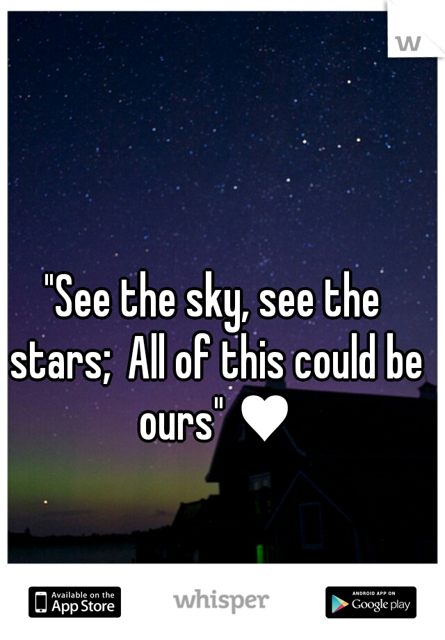 """See the sky, see the stars; All of this could be ours"" ♥"
